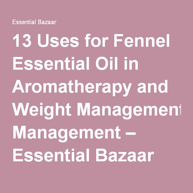 13 Uses for Fennel Essential Oil in Aromatherapy and Weight Management – Essential Bazaar