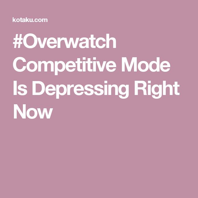 #Overwatch Competitive Mode Is Depressing Right Now