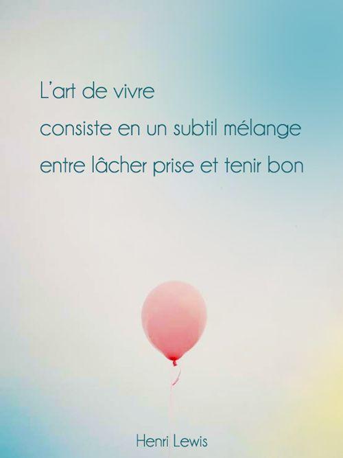 L'art de vivre consiste en un subtil mélange entre lâcher prise et tenir bon. Henri Lewis