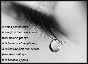 When a person crys  & the first tear drop comes   from their right eye  it is because of happiness ,   & when the first tear comes   from their left eye   it is because of pain .