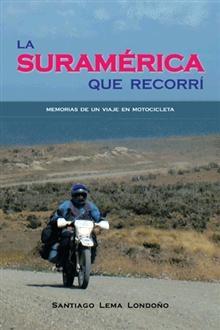 """""""La Suramérica que recorrí"""", Santiago Lema Londoño.   Memorias de un viaje en motocicleta."""