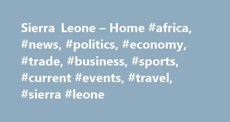 Sierra Leone – Home #africa, #news, #politics, #economy, #trade, #business, #sports, #current #events, #travel, #sierra #leone http://italy.remmont.com/sierra-leone-home-africa-news-politics-economy-trade-business-sports-current-events-travel-sierra-leone/  # Sierra Leone AllAfrica publishes around 900 reports a day from more than 140 news organizations and over 500 other institutions and individuals. representing a diversity of positions on every topic. We publish news and views ranging…