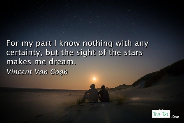 For my part I know nothing with any certainty, but the sight of the stars makes me dream. - Vincent Van Gogh #tnytxt #nature #quotes #quoteoftheday #vincentvangogh