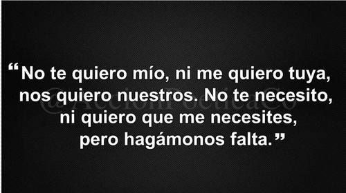 #love, No te quiero mia, ni te quiero tuya, nos quiero nuestros. No te necesito, ni quiero que me necesites, pero hagamonos falta