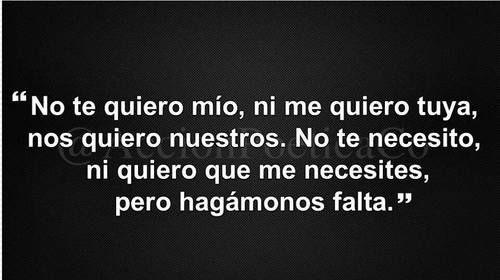#love, No te quiero mi@, ni te quiero tuy@, nos quiero nuestros. No te necesito, ni quiero que me necesites, pero hagamonos falta, sip?