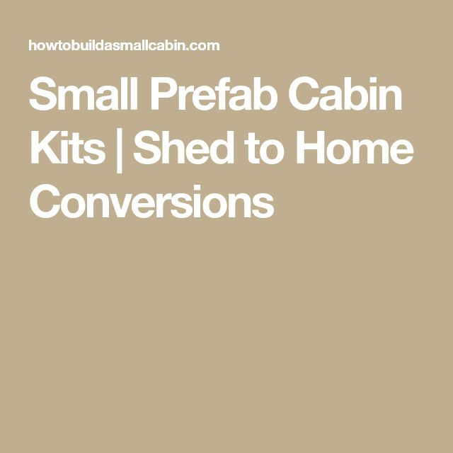 Small Prefab Cabin Kits | Shed to Home Conversions