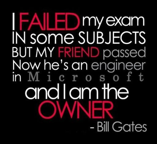 A famous failure: I failed my exam in some subjects but my friend passed. Now he's an engineer at Microsoft and I am the owner. ~Bill Gates #entrepreneur #entrepreneurship #quote...x