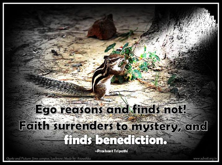 Ego reasons and finds not! Faith surrenders to mystery and finds benediction. ~ Prashant Tripathi #ShriPrashant #Advait #faith #surrender #ego Read at:- prashantadvait.com Watch at:- www.youtube.com/c/ShriPrashant Website:- www.advait.org.in Facebook:- www.facebook.com/prashant.advait LinkedIn:- www.linkedin.com/in/prashantadvait Twitter:- https://twitter.com/Prashant_Advait