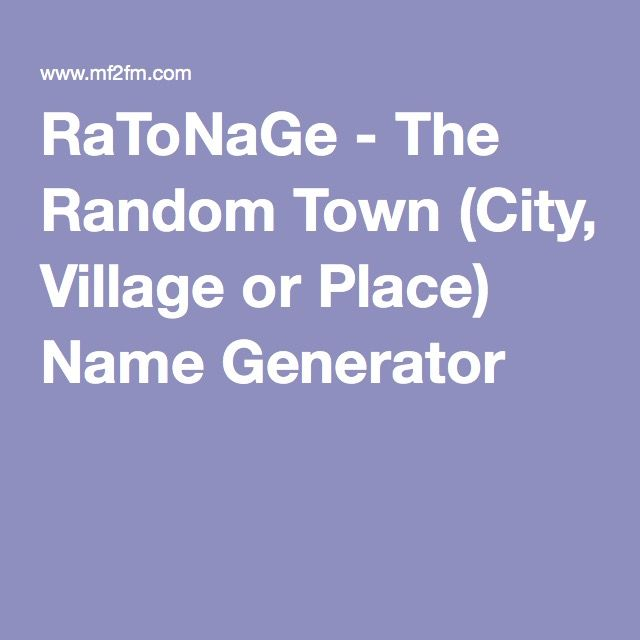 RaToNaGe - The Random Town (City, Village or Place) Name Generator - confusing at first but just ignore it and go for it great generator