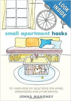 Small Apartment Hacks: 101 Ingenious DIY Solutions for Living, Organizing, and Entertaining: Jenna Mahoney:
