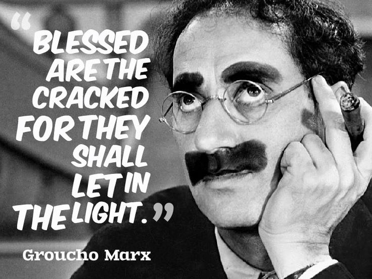"""""""Blessed are the cracked for they shall let in the light.""""  ~ Groucho Marx"""
