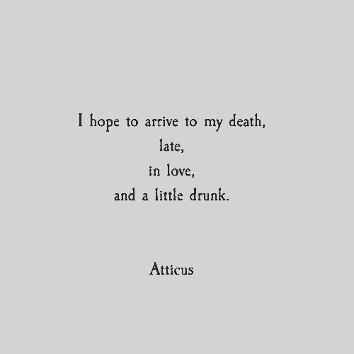 Ain't that the truth? I hope to arrive to my death, late, in love, and a little …