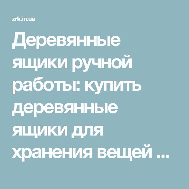 Деревянные ящики ручной работы: купить деревянные ящики для хранения вещей на zolotiruky.in.ua