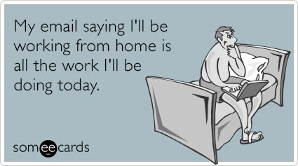My email saying I'll be working from home is all the work I'll be doing today.