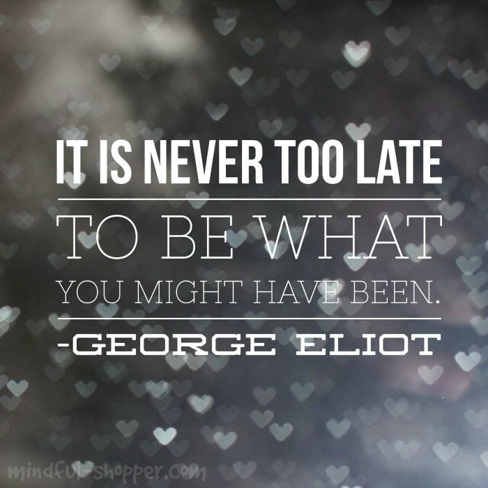 It is never too late to be what you might have been. | Quote by George Eliot