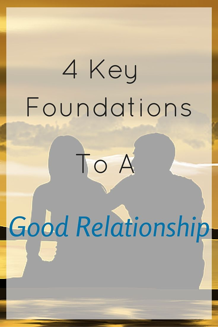 Relationships are hard work, but there are 4 key foundations that lay the groundwork for a good relationship.