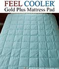 Feel Cooler® Gold Plus Cooling Mattress Pad with Outlast Gold Plus Rating.  This Blue pad has more of the Outlast material in it then the regular Feel Cooler™ Mattress pad and is therefore more effective in its temperature regulating effect. Sleep even cooler with Feel Cooler™ Blue Mattress Pad.