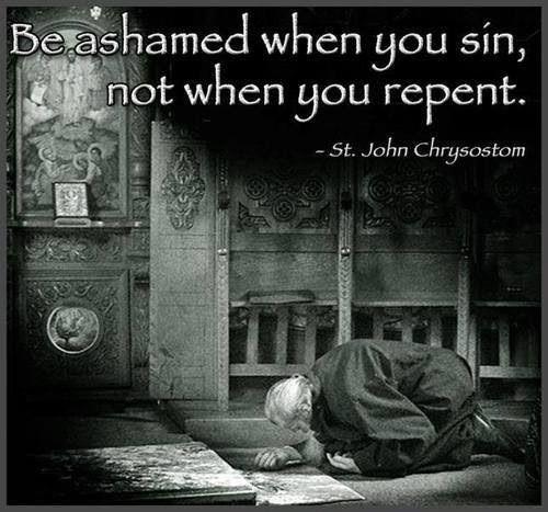 Be ashamed when you sin, not when you repent. -- St. John Chrysostom