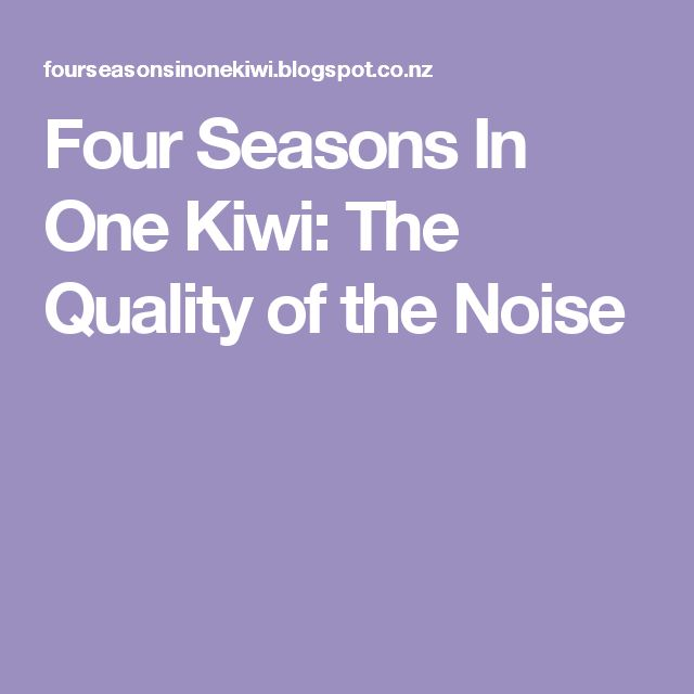 Four Seasons In One Kiwi: The Quality of the Noise