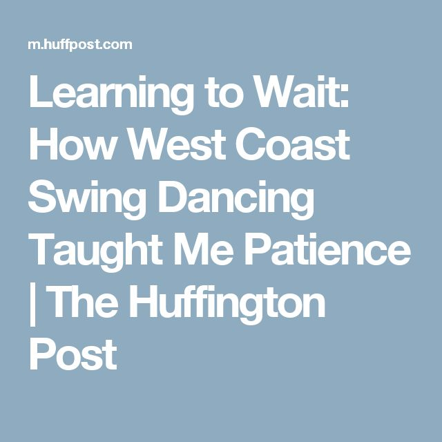 Learning to Wait: How West Coast Swing Dancing Taught Me Patience   The Huffington Post