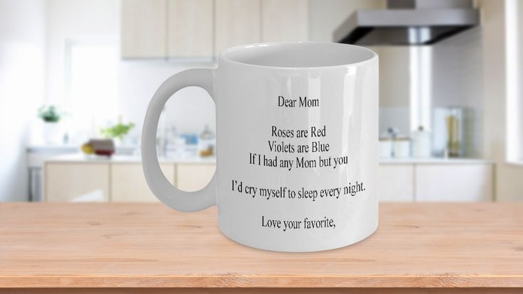 """This unique fun sentimental coffee mug will make everyone laugh. If you are looking for a gift that your Mom will absolutely adore, then check out this one - """"Dear Mom, Roses are Red, Violets are Blue, If I had any Mom but you - I'd cry myself to sleep every night. Love Your favorite,"""" Cute funny sarcastic and quirky, your mother will be so touched by the sentiment on this cup. Just watch her face light up when you give it to her."""