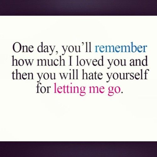 One day, you'll remember how much I loved you and then you will hate yourself for letting me go..
