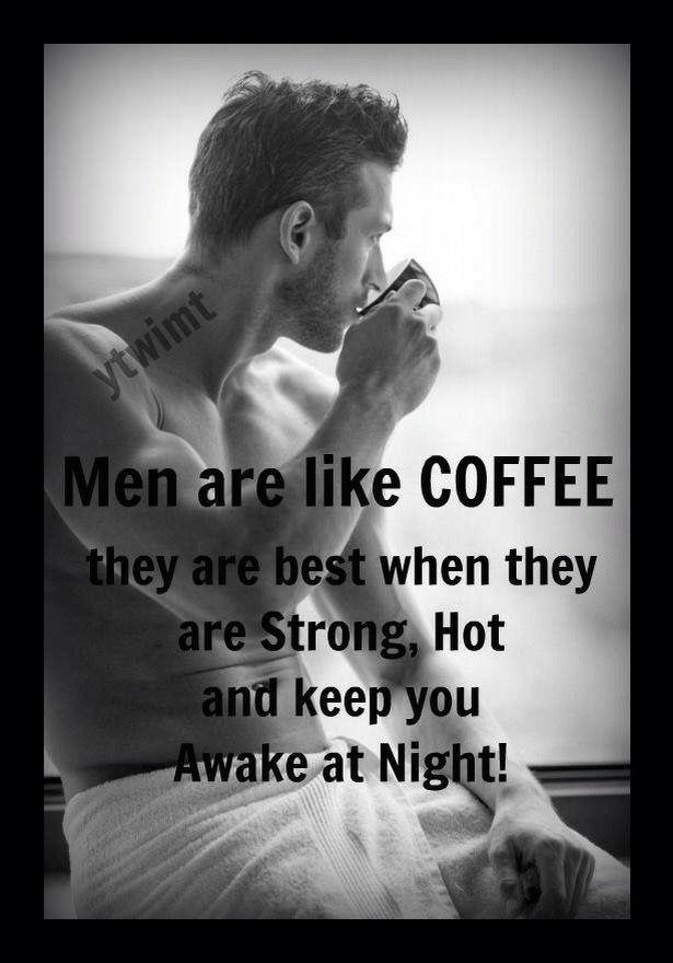 Men are like coffee...