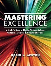 Mastering Excellence: A Leaders Guide to Aligning Strategy Culture Customer Experience & Measures of Success  By Robin L.Lawton  Mastering Excellence: A Leaders Guide to Aligning Strategy Culture Customer Experience & Measures of Success by Robin L.Lawton could probably best be described as In Search of Excellence with feet.   Many of us have been a part of what is often called management du jour. You know someone in the C-suite plays golf with a business consultant who is now certified in…