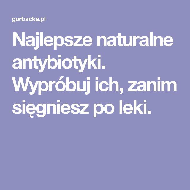 Najlepsze naturalne antybiotyki. Wypróbuj ich, zanim sięgniesz po leki.
