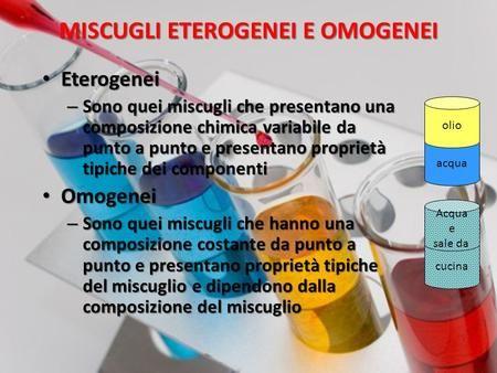 MISCUGLI ETEROGENEI E OMOGENEI Eterogenei Eterogenei – Sono quei miscugli che presentano una composizione chimica variabile da punto a punto e presentano.