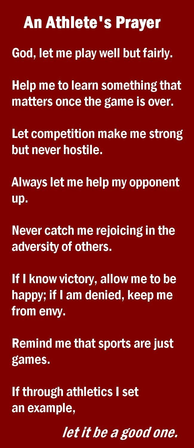 Athlete's Prayer -- God, let me play well but fairly / Help me to learn something that matters once the game is over / Let competition make me strong but never hostile...