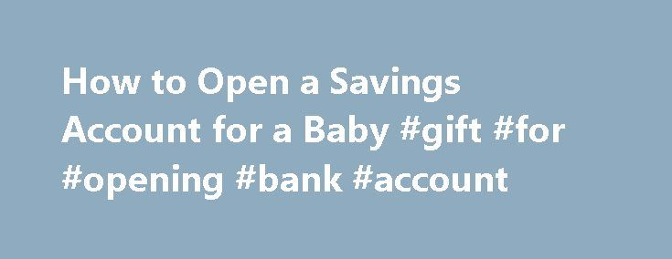 How to Open a Savings Account for a Baby #gift #for #opening #bank #account http://california.remmont.com/how-to-open-a-savings-account-for-a-baby-gift-for-opening-bank-account/  # Savings Account for a Baby Updated February 20, 2017 It's never too early to start saving for college and other expenses that will appear over your child's life. Getting into the habit when your child is still a baby is an excellent idea. You can open a savings account for a baby in your name, knowing that the…