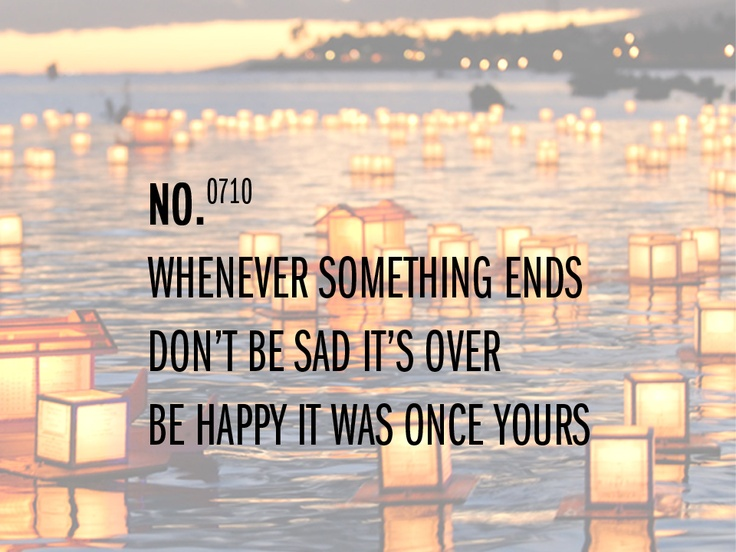 WHENEVER SOMETHING ENDS  DON'T BE SAD IT'S OVER  BE HAPPY IT WAS ONCE YOURS