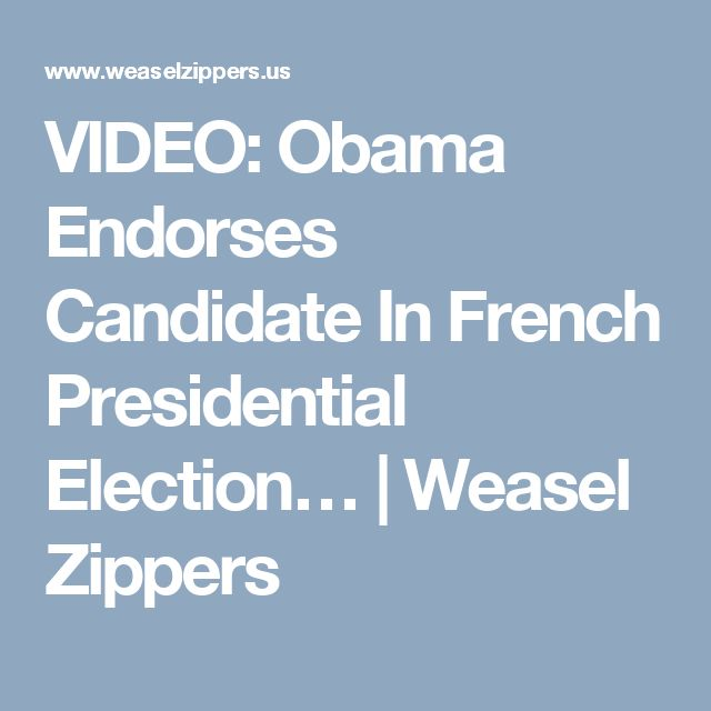 VIDEO: Obama Endorses Candidate In French Presidential Election… | Weasel Zippers