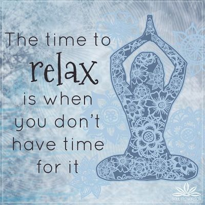 """The time to relax is when you don't have time for it."" True, true! It's incredible how even taking 10 minutes to relax can completely recharge you. Enjoyed and repinned by yogapad.com.au"