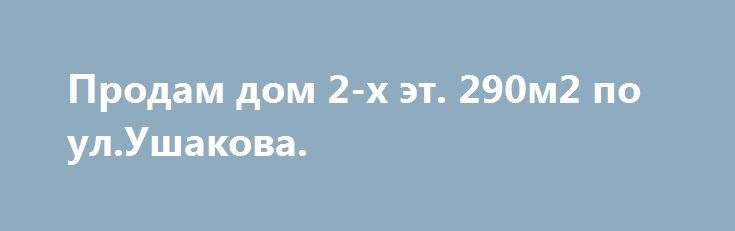 Продам дом 2-х эт. 290м2 по ул.Ушакова. http://brandar.net/ru/a/ad/prodam-dom-2-kh-et-290m2-po-ulushakova/  Продам дом 2-х эт., 290м2 по ул.Ушакова район Алексеевка. В стиле Hi-Tech:1-й этаж прихожая,огромный холл,санузел,котельня,гараж,кухня 2-й этаж три спальни ,кафетерий,зимний сад, выход на большую летнюю террасу, АГВ-двухконтурный котел с бойлером Saunier Duval очень экономичный, дом монолитно-каркасный,перегородки и наружные стены газоблочные 50см+ утеплен пенополистеролом…