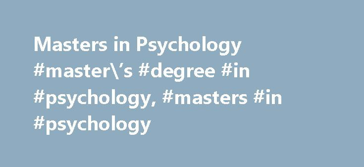 Masters in Psychology #master\'s #degree #in #psychology, #masters #in #psychology http://arizona.nef2.com/masters-in-psychology-masters-degree-in-psychology-masters-in-psychology/  # Masters in Psychology: Prerequisites and Requirements Essential Information Master's degree programs in psychology are designed to prepare students for work in psychology or for work as assistants to psychologists who hold doctoral degrees. Programs typically last two years and often allow students to choose a…