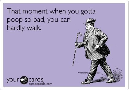 that moment when you are about to poop  | ... Ecard: That moment when you gotta poop so bad, you can hardly walk