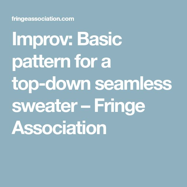 Improv: Basic pattern for a top-down seamless sweater – Fringe Association
