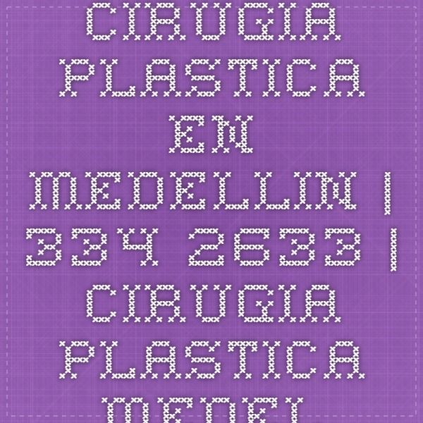 Cirugia Plastica en Medellin   334-2633   Cirugia Plastica Medellin   Cirugia Estetica en Medellin, Cirujano Plastico Certificado en Medellin, cirugias plasticas medellin, clinica estetica medellin,