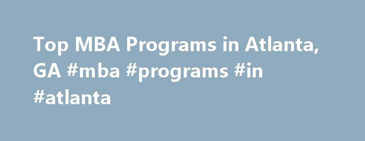 Top MBA Programs in Atlanta, GA #mba #programs #in #atlanta http://malawi.remmont.com/top-mba-programs-in-atlanta-ga-mba-programs-in-atlanta/  # Looking for MBA programs in Atlanta, GA? In 2010, 2,573 students graduated from MBA certificate programs from the 15 accredited MBA schools in the city of Atlanta. Top School The top-ranked school in Atlanta that offers MBA courses is Emory University. In 2010, it was ranked 14th in the country. An estimated 501 students graduated with degrees in…
