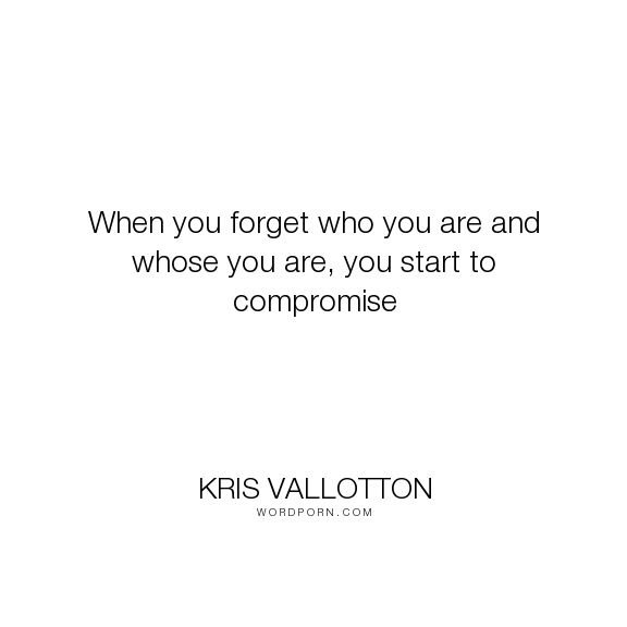 "Kris Vallotton - ""When you forget who you are and whose you are, you start to compromise"". god, worth, value, purpose, compromise, god-loves-you, kris-vallotton, bethel-church, bethel-music"