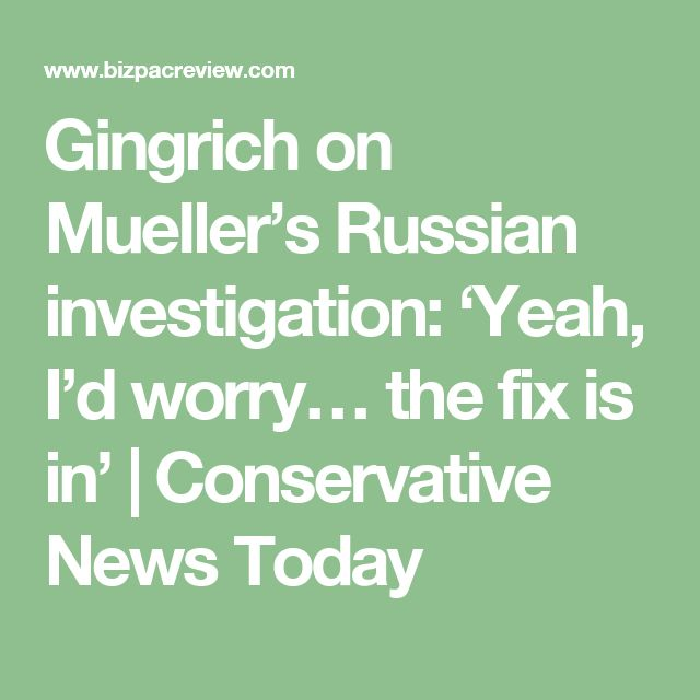 Gingrich on Mueller's Russian investigation: 'Yeah, I'd worry… the fix is in' | Conservative News Today