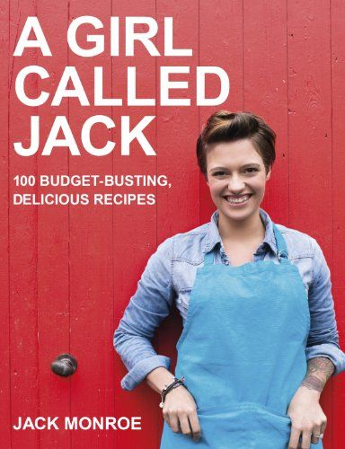 A Girl Called Jack: 100 budget-busting, delicious recipes: Amazon.co.uk: Jack Monroe: Books