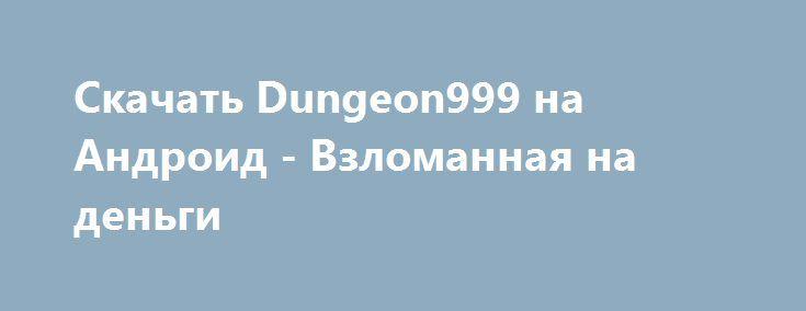 Скачать Dungeon999 на Андроид - Взломанная на деньги http://modz-androider.ru/899-skachat-dungeon999-na-android-vzlomannaya-na-dengi.html