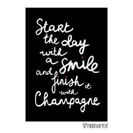Kaart met de tekst: ´Start the day with a smile and finish it with Champagne´. ;Leuke zwart/wit kaart om in je interieur te gebruiken, of om aan iemand te geven als er reden is voor een feestje. ;Materiaal: ;A6 formaat kaart, gedrukt op 350 grams mat FSC papier. Dit is dik kaartpapier met een ruwe, matte uitstraling. ;Op de achterkant is plaats voor het adres en tekst. ; ;Merk: Miek in Vorm ; #zwartwit #champagna #feest #party