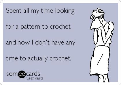 Spent all my time looking for a pattern to crochet and now I don't have any time to actually crochet.