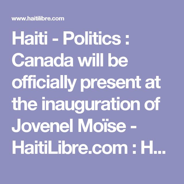 Haiti - Politics : Canada will be officially present at the inauguration of Jovenel Moïse - HaitiLibre.com : Haiti news 7/7