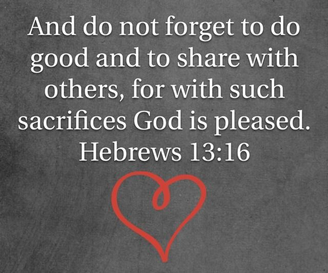 And do not forget to do good and to share with others, for with such sacrifices God is pleased.  ~ Hebrews 13:16