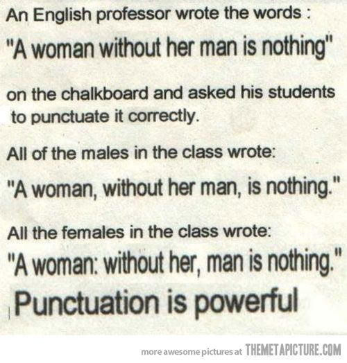 Punctuation is powerful! LEARN IT, LOVE IT, MOST IMPORTANTLY, USE IT! =)   (Let's hope, if you've taken the time to learn it, you will use it CORRECTLY! )